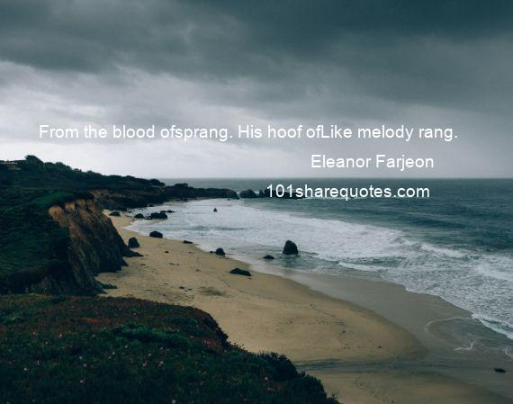 Eleanor Farjeon - From the blood ofsprang. His hoof ofLike melody rang.