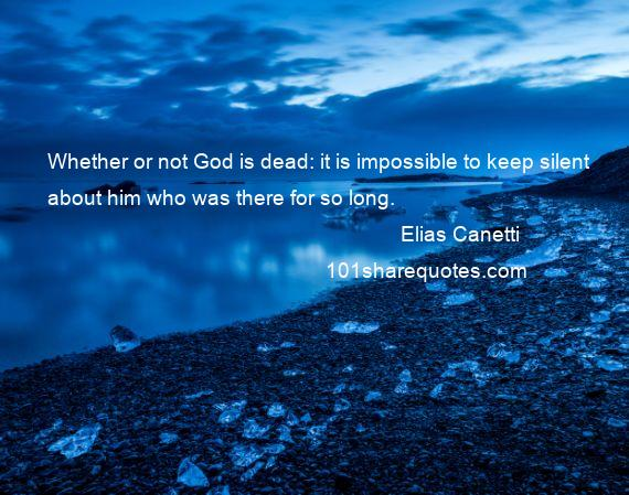 Elias Canetti - Whether or not God is dead: it is impossible to keep silent about him who was there for so long.