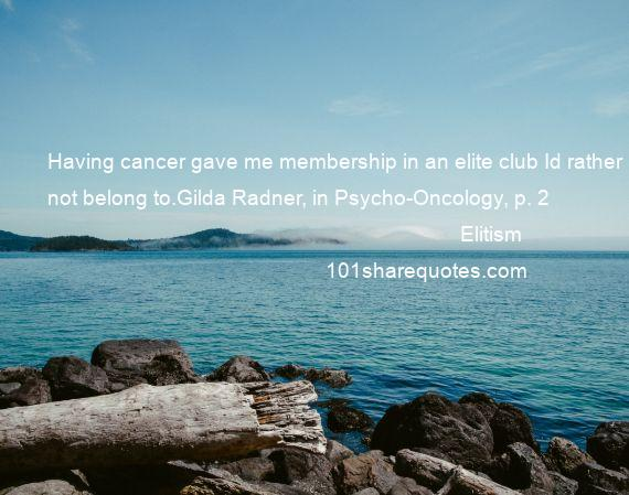 Elitism - Having cancer gave me membership in an elite club Id rather not belong to.Gilda Radner, in Psycho-Oncology, p. 2
