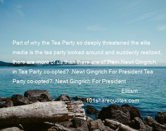 Elitism - Part of why the Tea Party so deeply threatened the elite media is the tea party looked around and suddenly realized, there are more of us than there are of them.Newt Gingrich, in Tea Party co-opted? .Newt Gingrich For President Tea Party co-opted? .Newt Gingrich For President