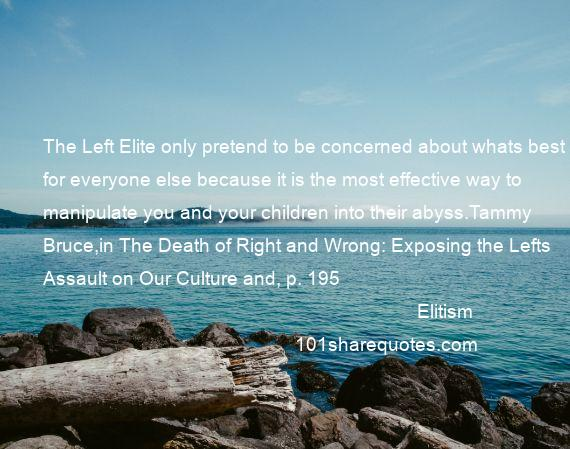 Elitism - The Left Elite only pretend to be concerned about whats best for everyone else because it is the most effective way to manipulate you and your children into their abyss.Tammy Bruce,in The Death of Right and Wrong: Exposing the Lefts Assault on Our Culture and, p. 195