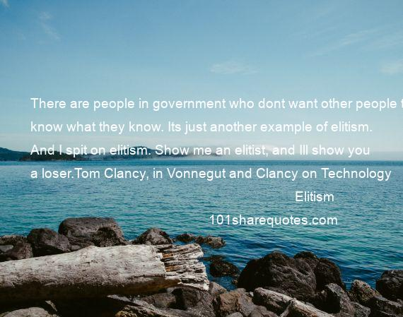Elitism - There are people in government who dont want other people to know what they know. Its just another example of elitism. And I spit on elitism. Show me an elitist, and Ill show you a loser.Tom Clancy, in Vonnegut and Clancy on Technology