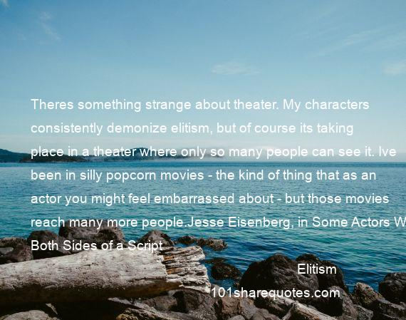 Elitism - Theres something strange about theater. My characters consistently demonize elitism, but of course its taking place in a theater where only so many people can see it. Ive been in silly popcorn movies - the kind of thing that as an actor you might feel embarrassed about - but those movies reach many more people.Jesse Eisenberg, in Some Actors Work Both Sides of a Script