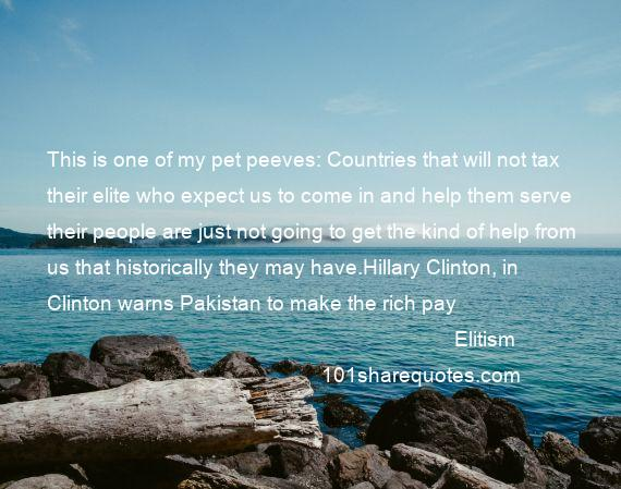 Elitism - This is one of my pet peeves: Countries that will not tax their elite who expect us to come in and help them serve their people are just not going to get the kind of help from us that historically they may have.Hillary Clinton, in Clinton warns Pakistan to make the rich pay