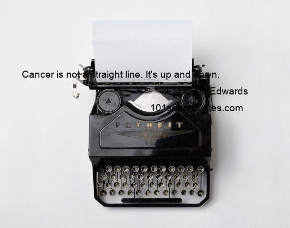 Elizabeth Edwards - Cancer is not a straight line. It's up and down.