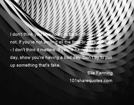 Elle Fanning - I don't think you should try to be anything you're not. If you're not smiling all the time or always happy - I don't think it matters. If you're having bad day, show you're having a bad day. Don't try to put up something that's fake.