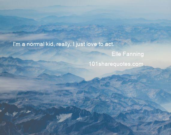 Elle Fanning - I'm a normal kid, really. I just love to act.