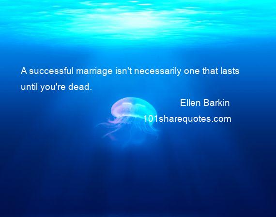 Ellen Barkin - A successful marriage isn't necessarily one that lasts until you're dead.