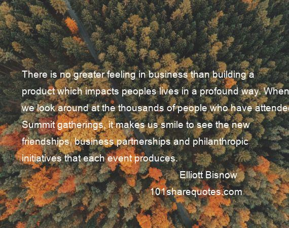 Elliott Bisnow - There is no greater feeling in business than building a product which impacts peoples lives in a profound way. When we look around at the thousands of people who have attended Summit gatherings, it makes us smile to see the new friendships, business partnerships and philanthropic initiatives that each event produces.