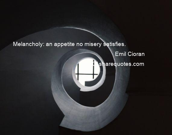 Emil Cioran - Melancholy: an appetite no misery satisfies.