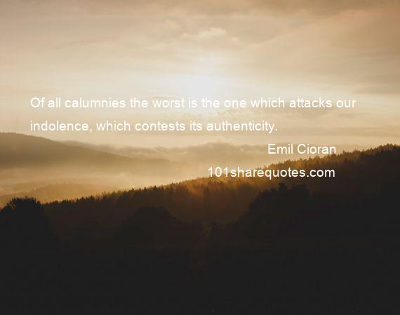 Emil Cioran - Of all calumnies the worst is the one which attacks our indolence, which contests its authenticity.