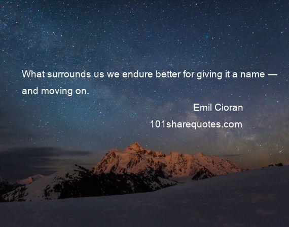 Emil Cioran - What surrounds us we endure better for giving it a name — and moving on.