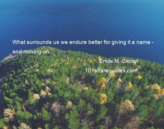 Emile M. Cioran - What surrounds us we endure better for giving it a name - and moving on.