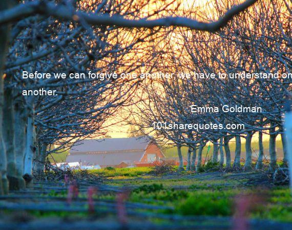 Emma Goldman - Before we can forgive one another, we have to understand one another.