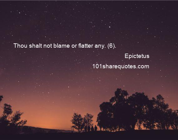 Epictetus - Thou shalt not blame or flatter any. (6).