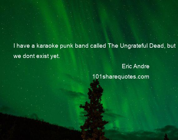 Eric Andre - I have a karaoke punk band called The Ungrateful Dead, but we dont exist yet.