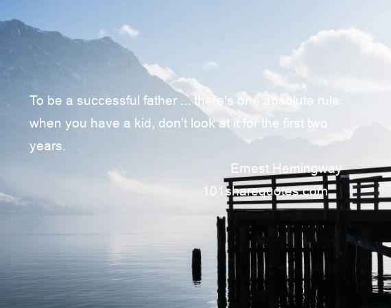 Ernest Hemingway - To be a successful father ... there's one absolute rule: when you have a kid, don't look at it for the first two years.