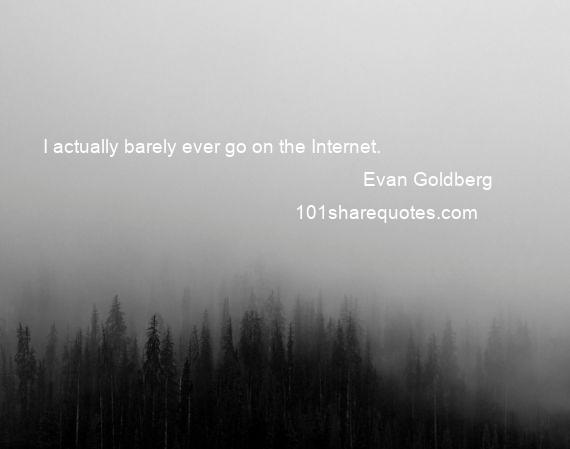 Evan Goldberg - I actually barely ever go on the Internet.
