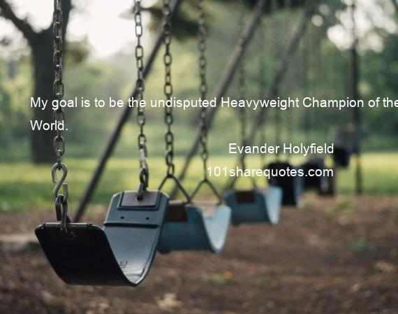 Evander Holyfield - My goal is to be the undisputed Heavyweight Champion of the World.
