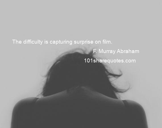 F. Murray Abraham - The difficulty is capturing surprise on film.