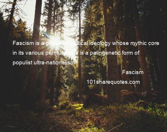 Fascism - Fascism is a genus of political ideology whose mythic core in its various permutations is a palingenetic form of populist ultra-nationalism.