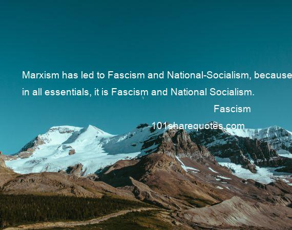 Fascism - Marxism has led to Fascism and National-Socialism, because, in all essentials, it is Fascism and National Socialism.