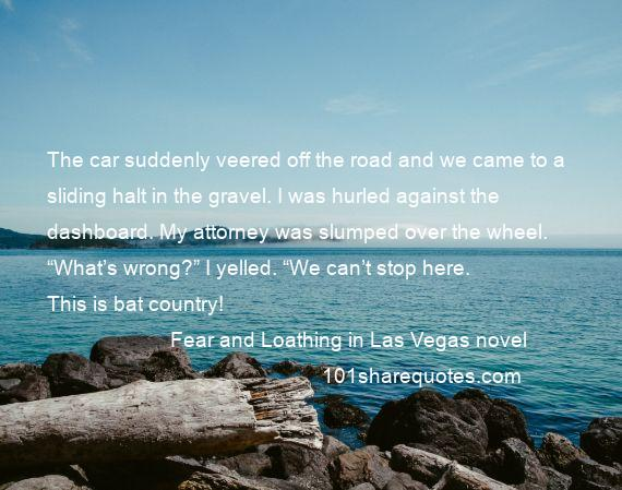 "Fear and Loathing in Las Vegas novel - The car suddenly veered off the road and we came to a sliding halt in the gravel. I was hurled against the dashboard. My attorney was slumped over the wheel. ""What's wrong?"" I yelled. ""We can't stop here. This is bat country!"