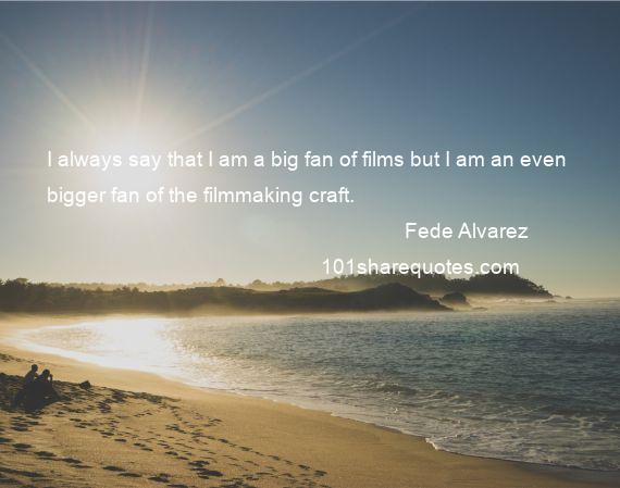 Fede Alvarez - I always say that I am a big fan of films but I am an even bigger fan of the filmmaking craft.