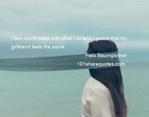 Felix Baumgartner - I feel comfortable with what I do and I guess that my girlfriend feels the same.