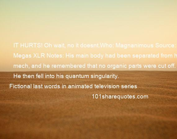 Fictional last words in animated television series - IT HURTS! Oh wait, no it doesnt.Who: Magnanimous Source: Megas XLR Notes: His main body had been separated from his mech, and he remembered that no organic parts were cut off. He then fell into his quantum singularity.
