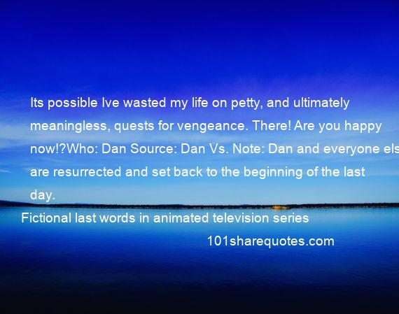 Fictional last words in animated television series - Its possible Ive wasted my life on petty, and ultimately meaningless, quests for vengeance. There! Are you happy now!?Who: Dan Source: Dan Vs. Note: Dan and everyone else are resurrected and set back to the beginning of the last day.