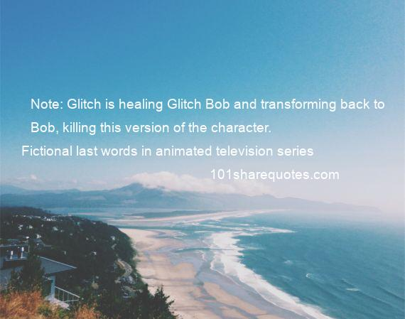 Fictional last words in animated television series - Note: Glitch is healing Glitch Bob and transforming back to Bob, killing this version of the character.