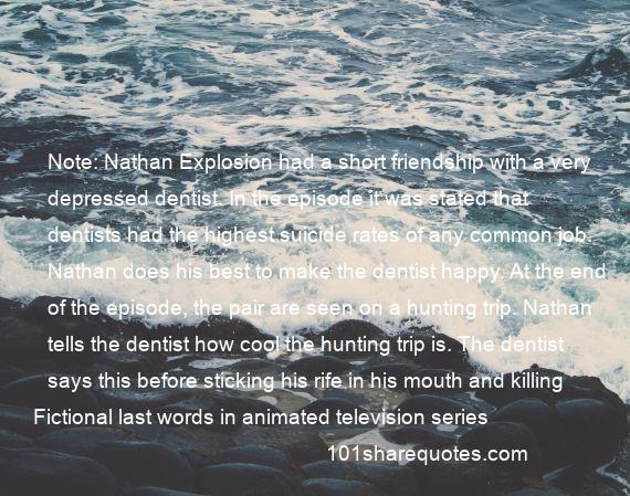 Fictional last words in animated television series - Note: Nathan Explosion had a short friendship with a very depressed dentist. In the episode it was stated that dentists had the highest suicide rates of any common job. Nathan does his best to make the dentist happy. At the end of the episode, the pair are seen on a hunting trip. Nathan tells the dentist how cool the hunting trip is. The dentist says this before sticking his rife in his mouth and killing himself.