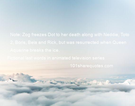 Fictional last words in animated television series - Note: Zog freezes Dot to her death along with Neddie, Toto 2, Boris, Bela and Rick, but was resurrected when Queen Aquarine breaks the ice.