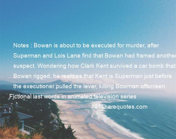 Fictional last words in animated television series - Notes : Bowan is about to be executed for murder, after Superman and Lois Lane find that Bowan had framed another suspect. Wondering how Clark Kent survived a car bomb that Bowan rigged, he realizes that Kent is Superman just before the executioner pulled the lever, killing Bowman offscreen.