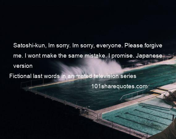Fictional last words in animated television series - Satoshi-kun, Im sorry. Im sorry, everyone. Please forgive me. I wont make the same mistake. I promise. Japanese version