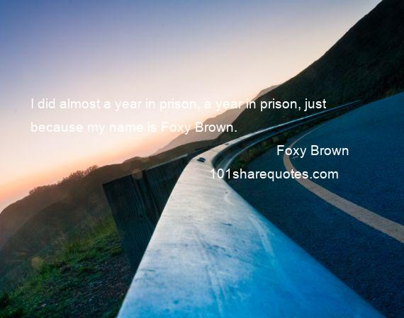 Foxy Brown - I did almost a year in prison, a year in prison, just because my name is Foxy Brown.