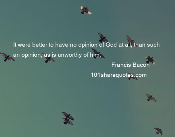 Francis Bacon - It were better to have no opinion of God at all, than such an opinion, as is unworthy of him.