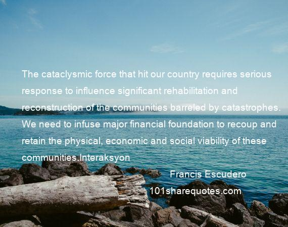 Francis Escudero - The cataclysmic force that hit our country requires serious response to influence significant rehabilitation and reconstruction of the communities barreled by catastrophes. We need to infuse major financial foundation to recoup and retain the physical, economic and social viability of these communities.Interaksyon