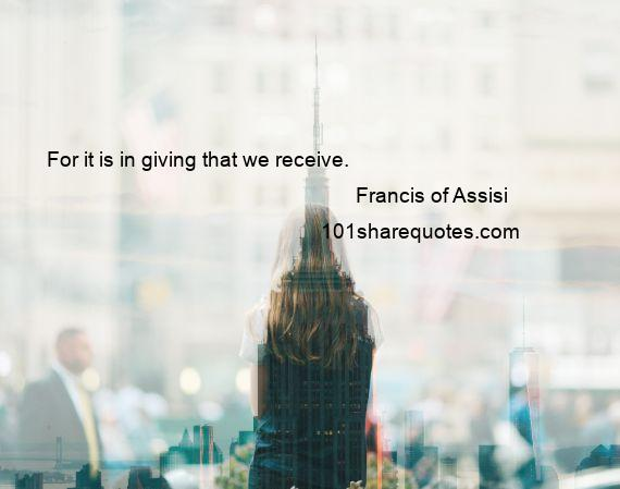Francis of Assisi - For it is in giving that we receive.