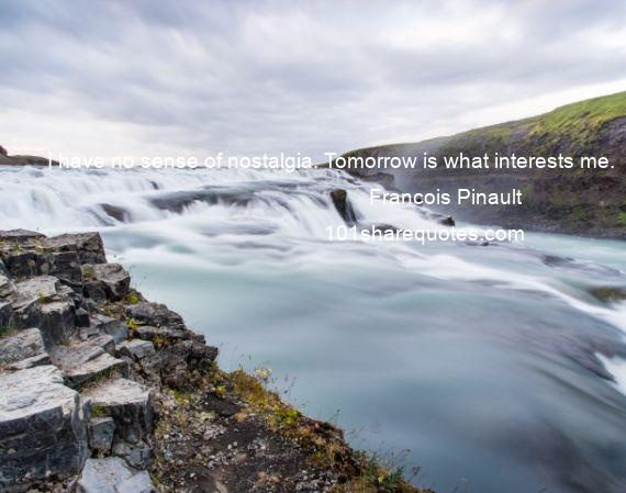 Francois Pinault - I have no sense of nostalgia. Tomorrow is what interests me.