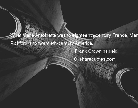 Frank Crowninshield - What Marie Antoinette was to eighteenth-century France, Mary Pickford is to twentieth-century America.
