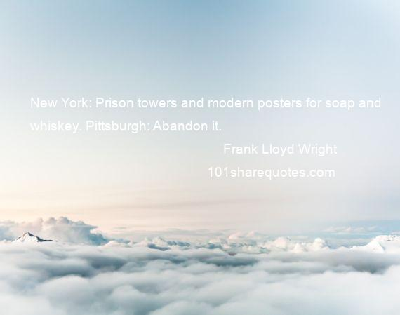 Frank Lloyd Wright - New York: Prison towers and modern posters for soap and whiskey. Pittsburgh: Abandon it.