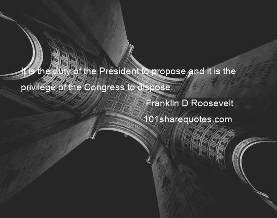 Franklin D Roosevelt - It is the duty of the President to propose and it is the privilege of the Congress to dispose.