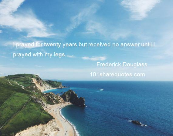 Frederick Douglass - I prayed for twenty years but received no answer until I prayed with my legs.