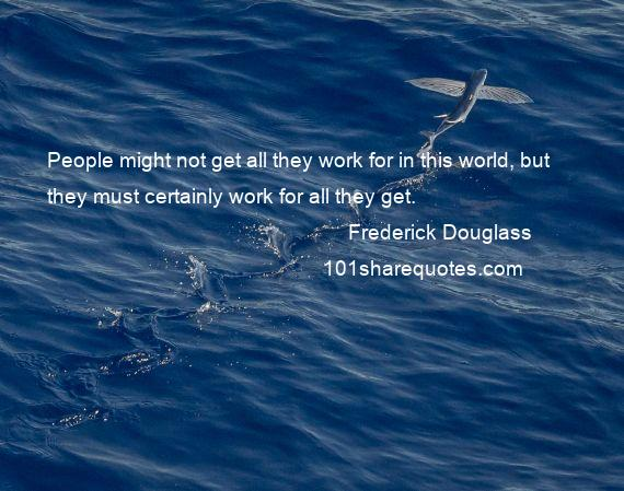 Frederick Douglass - People might not get all they work for in this world, but they must certainly work for all they get.