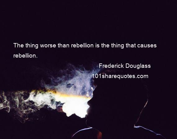 Frederick Douglass - The thing worse than rebellion is the thing that causes rebellion.