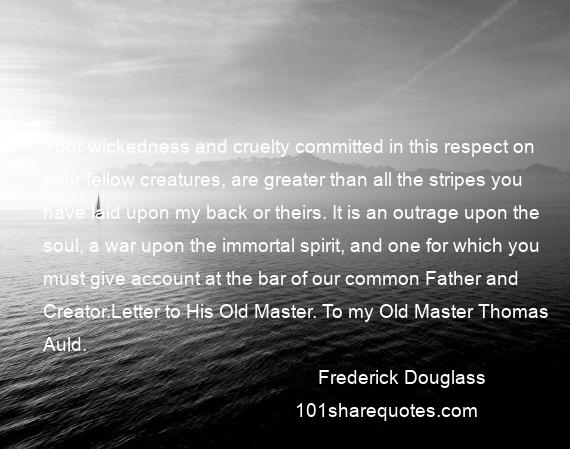 Frederick Douglass - Your wickedness and cruelty committed in this respect on your fellow creatures, are greater than all the stripes you have laid upon my back or theirs. It is an outrage upon the soul, a war upon the immortal spirit, and one for which you must give account at the bar of our common Father and Creator.Letter to His Old Master. To my Old Master Thomas Auld.