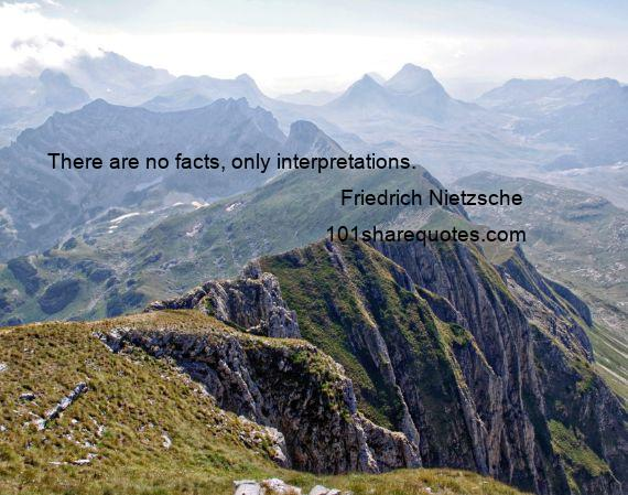 Friedrich Nietzsche - There are no facts, only interpretations.