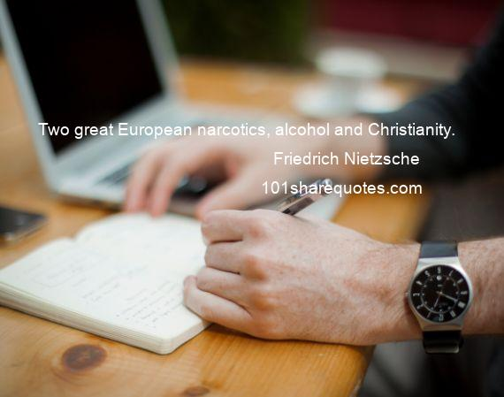 Friedrich Nietzsche - Two great European narcotics, alcohol and Christianity.